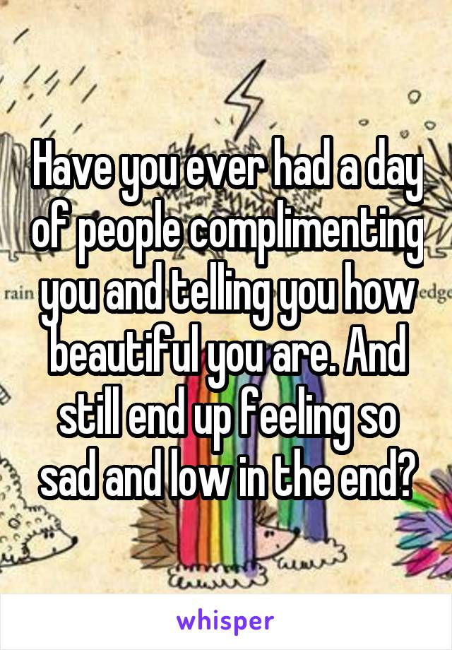 Have you ever had a day of people complimenting you and telling you how beautiful you are. And still end up feeling so sad and low in the end?