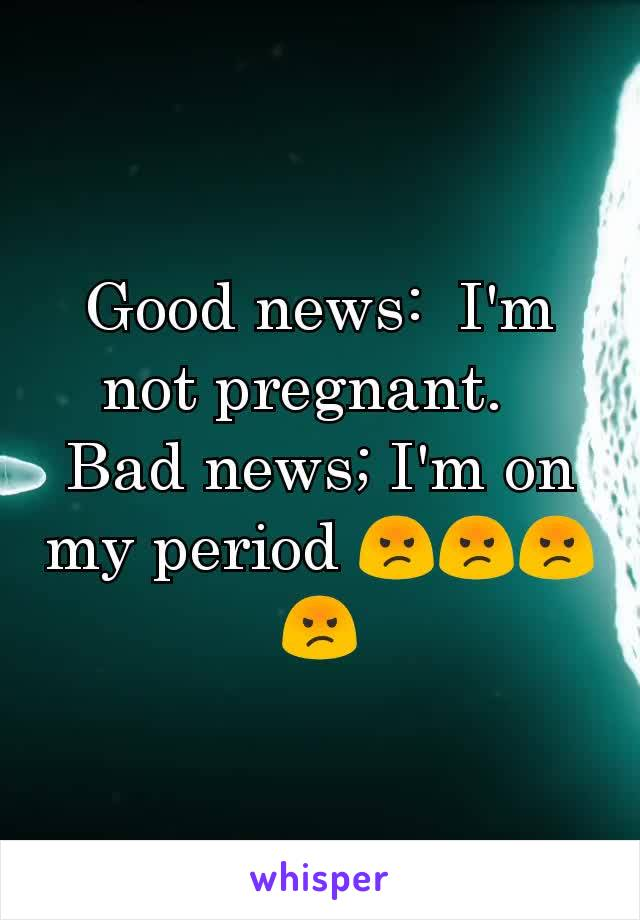 Good news:  I'm not pregnant.   Bad news; I'm on my period 😡😡😡😡