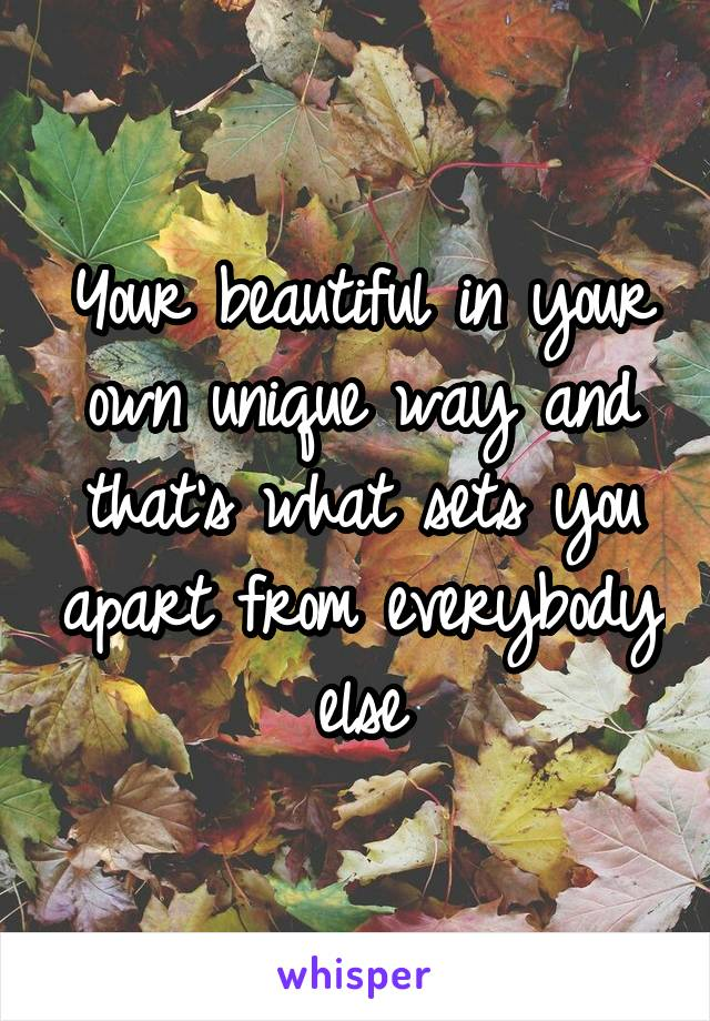 Your beautiful in your own unique way and that's what sets you apart from everybody else