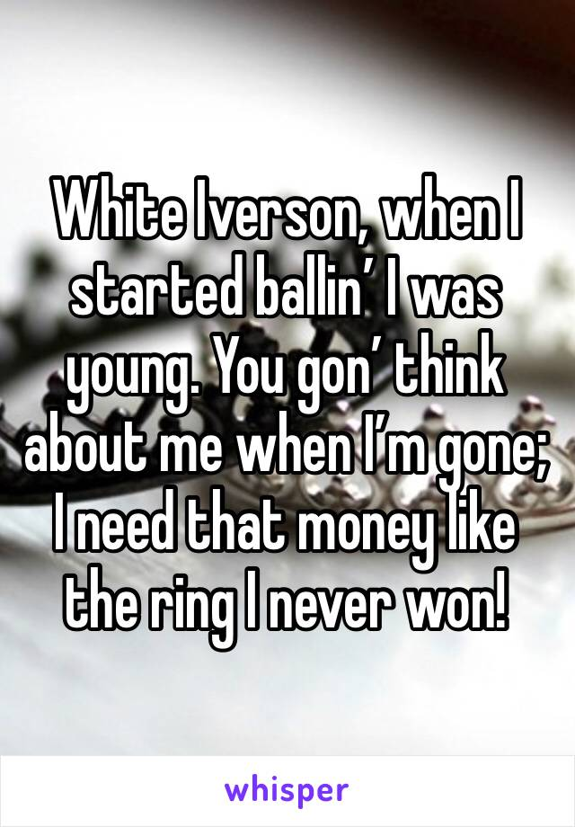 White Iverson, when I started ballin' I was young. You gon' think about me when I'm gone; I need that money like the ring I never won!