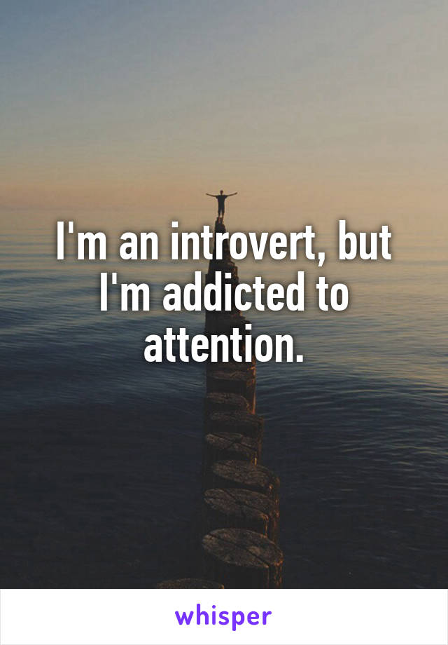 I'm an introvert, but I'm addicted to attention.