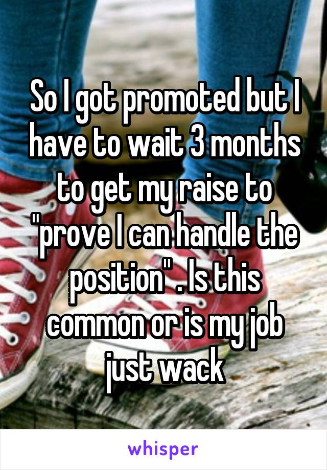 """So I got promoted but I have to wait 3 months to get my raise to """"prove I can handle the position"""" . Is this common or is my job just wack"""