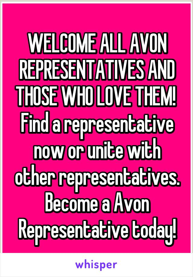 WELCOME ALL AVON REPRESENTATIVES AND THOSE WHO LOVE THEM!  Find a representative now or unite with other representatives. Become a Avon Representative today!