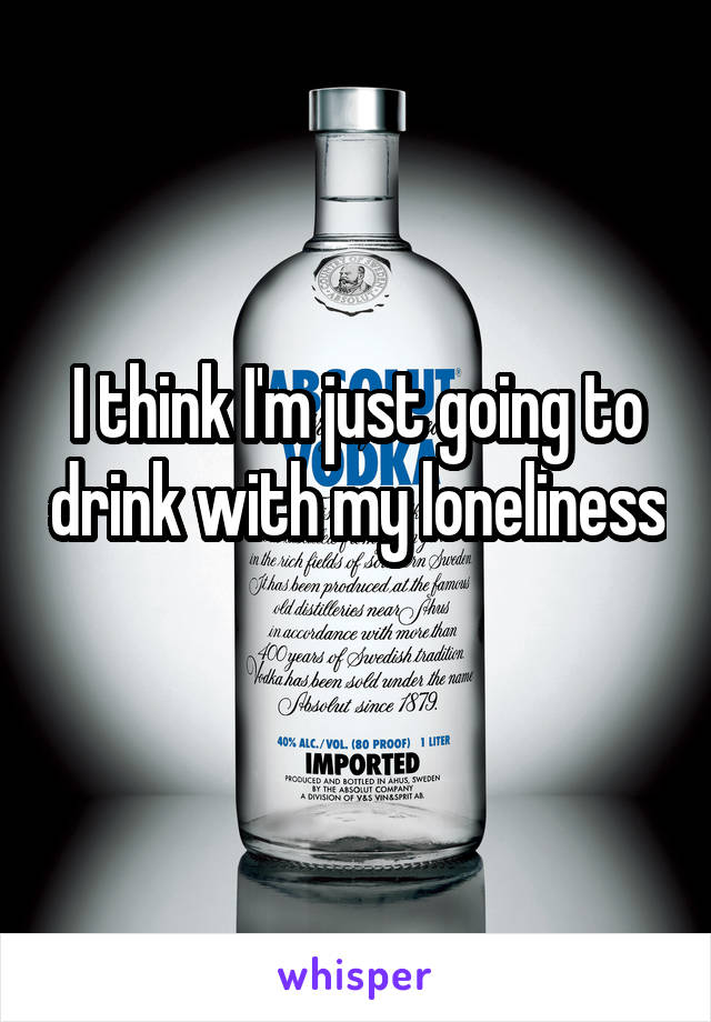 I think I'm just going to drink with my loneliness