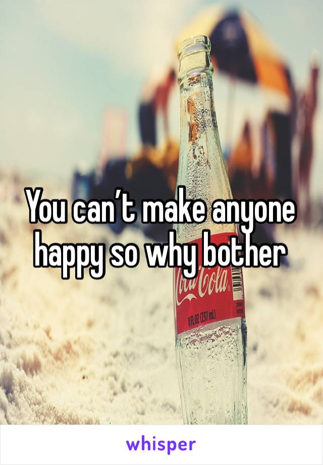 You can't make anyone happy so why bother