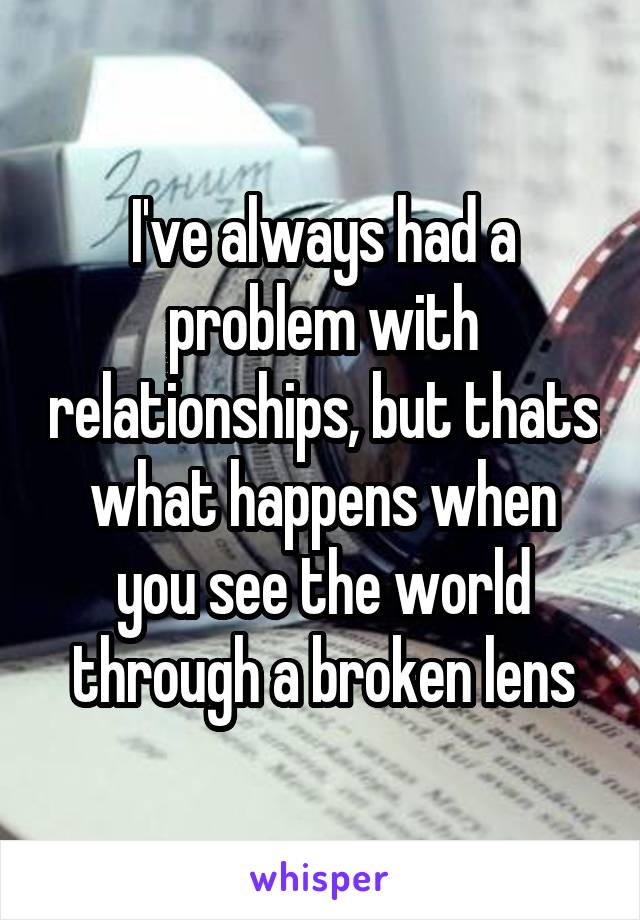 I've always had a problem with relationships, but thats what happens when you see the world through a broken lens