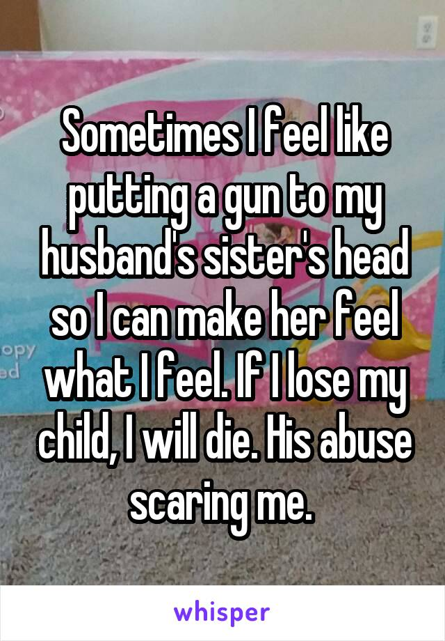 Sometimes I feel like putting a gun to my husband's sister's head so I can make her feel what I feel. If I lose my child, I will die. His abuse scaring me.