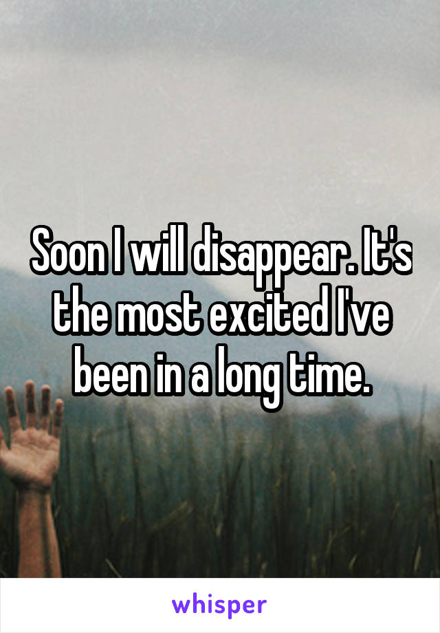 Soon I will disappear. It's the most excited I've been in a long time.