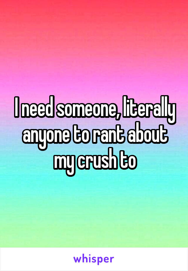 I need someone, literally anyone to rant about my crush to