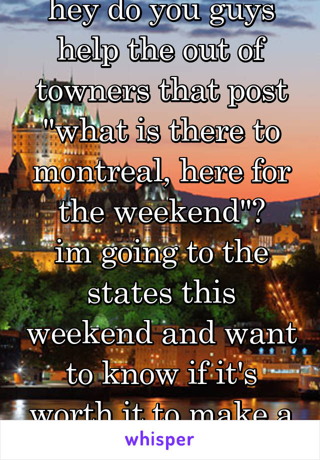 "hey do you guys help the out of towners that post ""what is there to montreal, here for the weekend""? im going to the states this weekend and want to know if it's worth it to make a post on whisper"