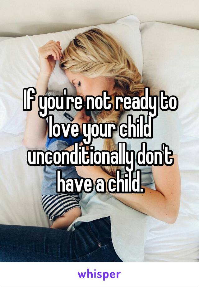 If you're not ready to love your child unconditionally don't have a child.