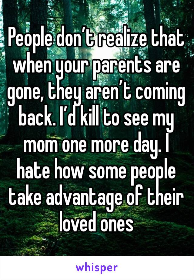 People don't realize that when your parents are gone, they aren't coming back. I'd kill to see my mom one more day. I hate how some people take advantage of their loved ones