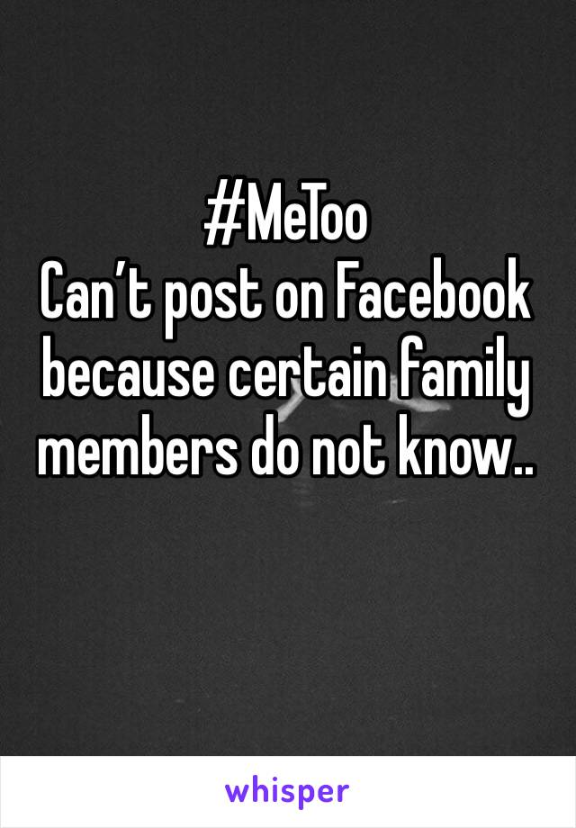 #MeToo Can't post on Facebook because certain family members do not know..