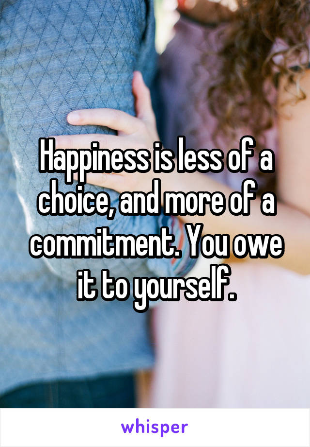Happiness is less of a choice, and more of a commitment. You owe it to yourself.