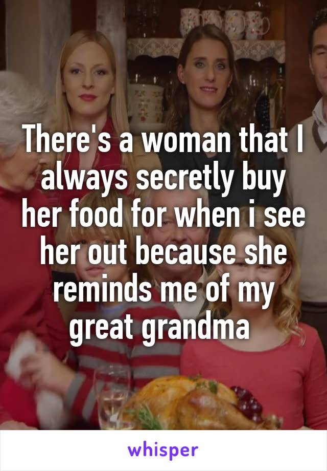 There's a woman that I always secretly buy her food for when i see her out because she reminds me of my great grandma