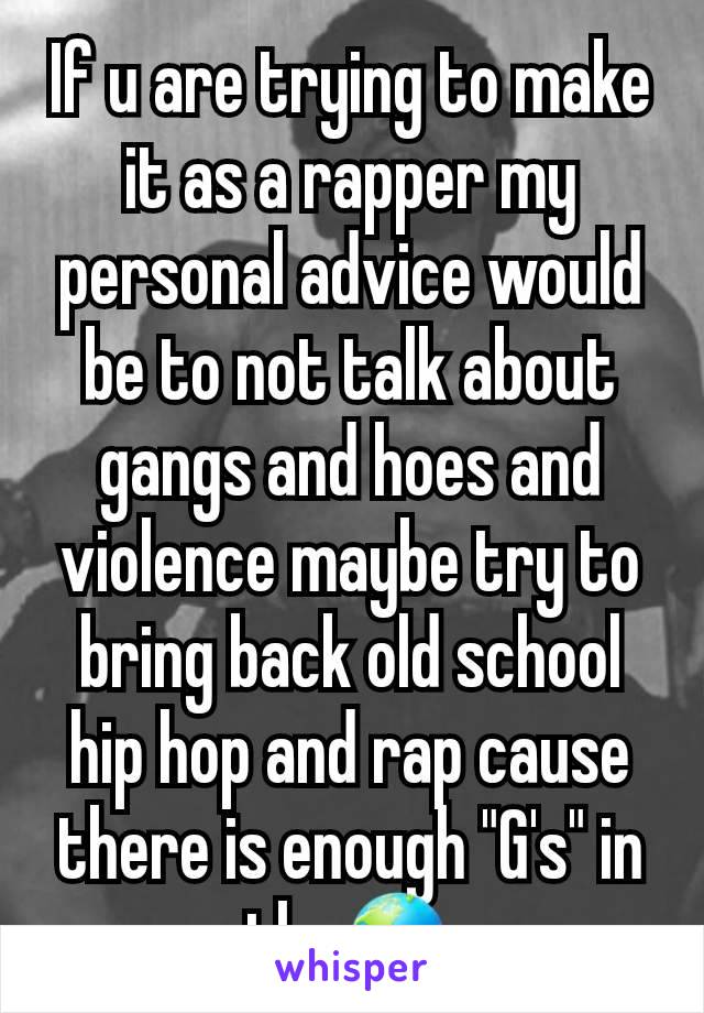 "If u are trying to make it as a rapper my personal advice would be to not talk about gangs and hoes and violence maybe try to bring back old school hip hop and rap cause there is enough ""G's"" in the🌎"