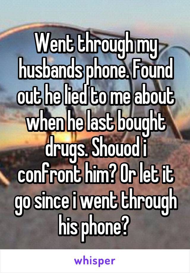 Went through my husbands phone. Found out he lied to me about when he last bought drugs. Shouod i confront him? Or let it go since i went through his phone?