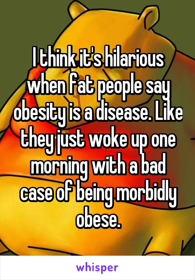 I think it's hilarious when fat people say obesity is a disease. Like they just woke up one morning with a bad case of being morbidly obese.