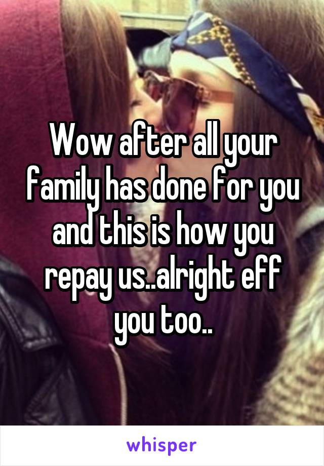 Wow after all your family has done for you and this is how you repay us..alright eff you too..