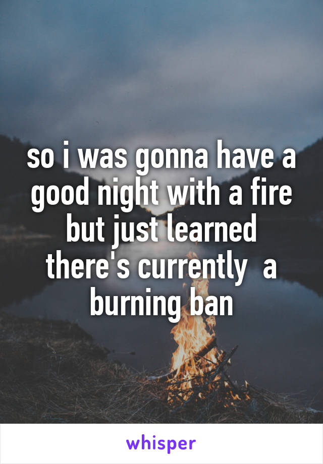 so i was gonna have a good night with a fire but just learned there's currently  a burning ban
