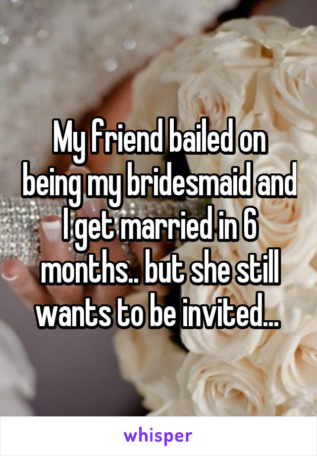 My friend bailed on being my bridesmaid and I get married in 6 months.. but she still wants to be invited...