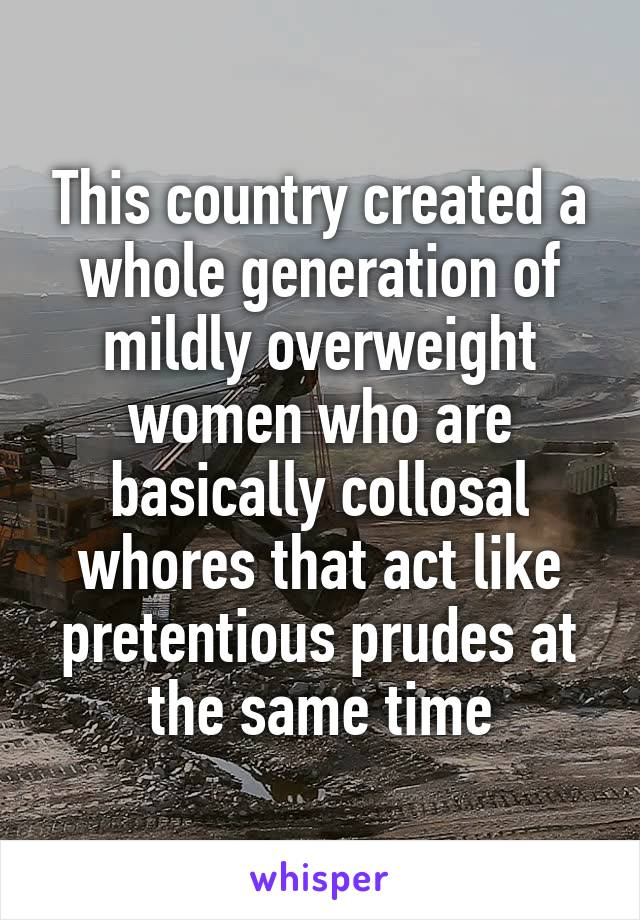 This country created a whole generation of mildly overweight women who are basically collosal whores that act like pretentious prudes at the same time