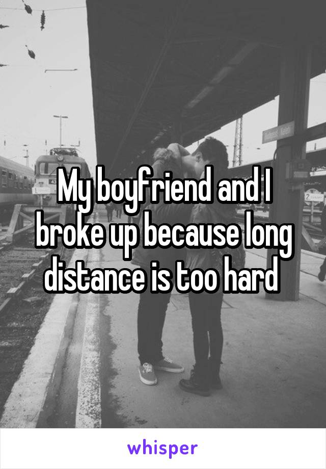 My boyfriend and I broke up because long distance is too hard