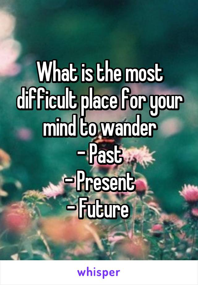 What is the most difficult place for your mind to wander - Past - Present - Future