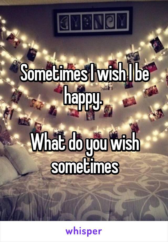 Sometimes I wish I be happy.   What do you wish sometimes