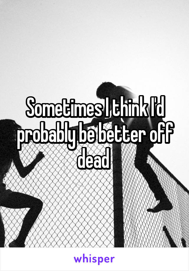 Sometimes I think I'd probably be better off dead