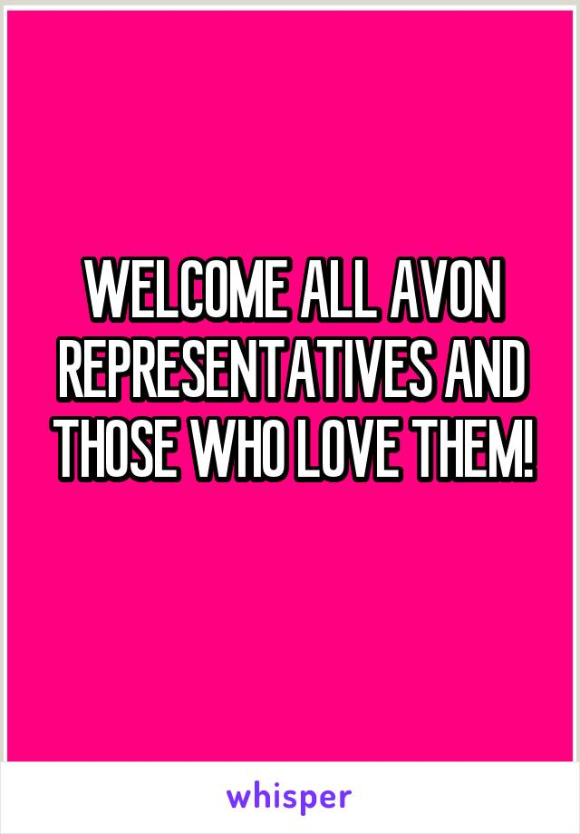 WELCOME ALL AVON REPRESENTATIVES AND THOSE WHO LOVE THEM!