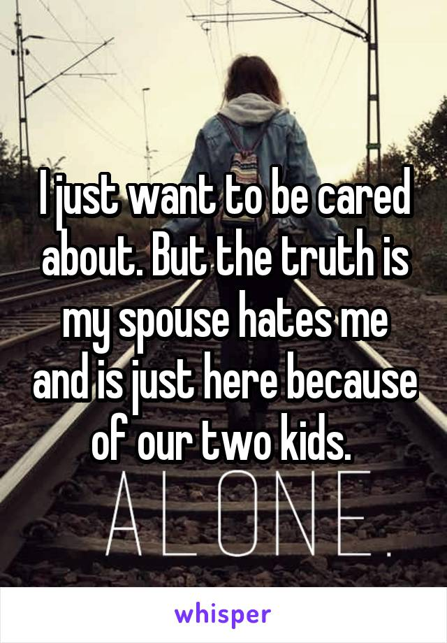 I just want to be cared about. But the truth is my spouse hates me and is just here because of our two kids.