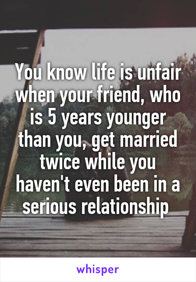 You know life is unfair when your friend, who is 5 years younger than you, get married twice while you haven't even been in a serious relationship