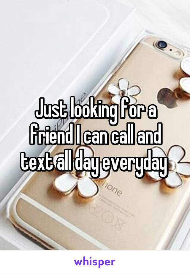 Just looking for a friend I can call and text all day everyday