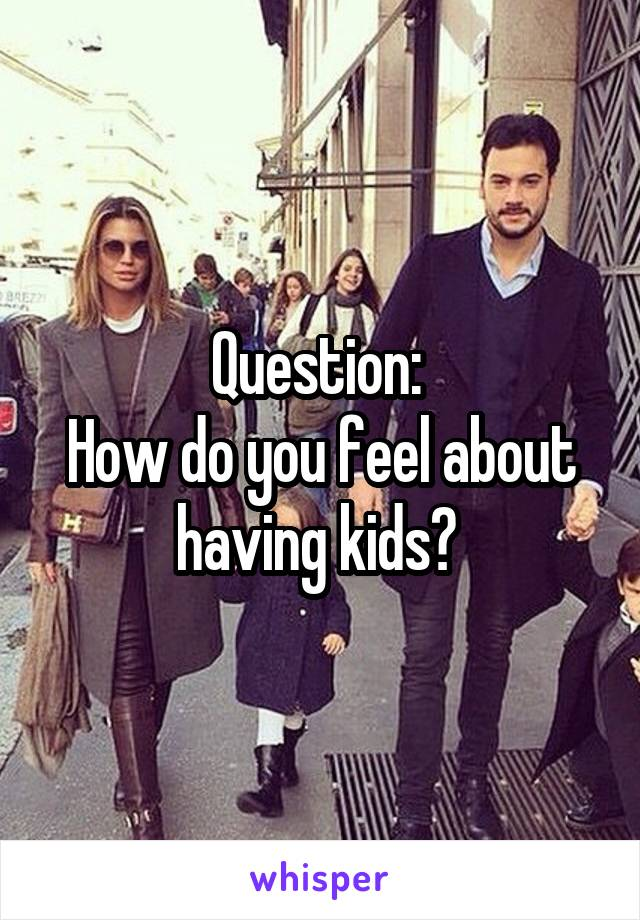 Question:  How do you feel about having kids?