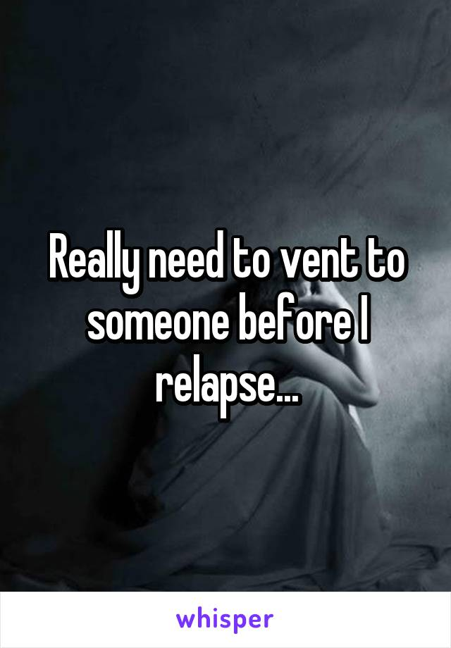 Really need to vent to someone before I relapse...