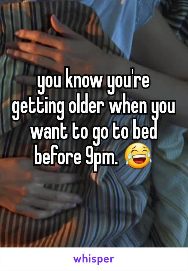 you know you're getting older when you want to go to bed before 9pm. 😂