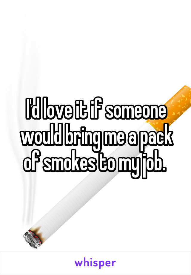 I'd love it if someone would bring me a pack of smokes to my job.