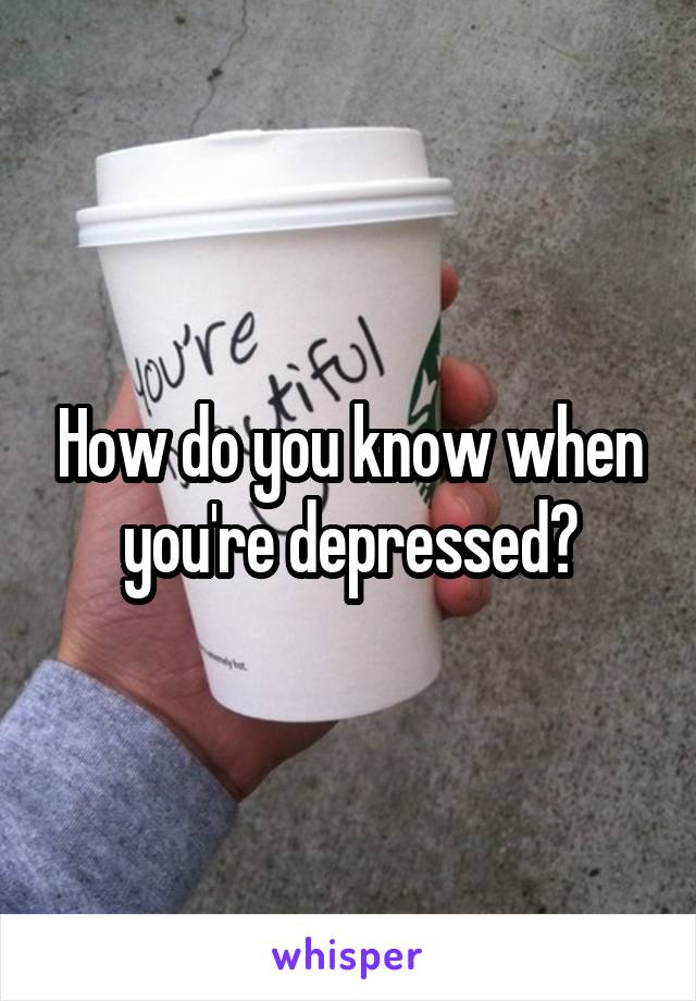 How do you know when you're depressed?