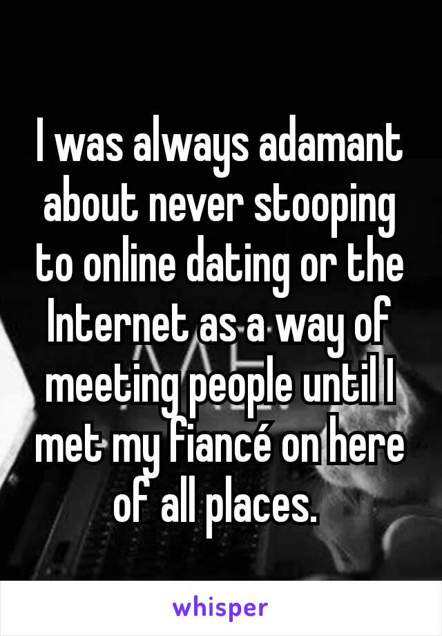 I was always adamant about never stooping to online dating or the Internet as a way of meeting people until I met my fiancé on here of all places.