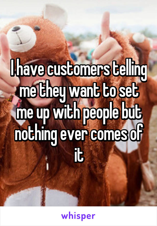 I have customers telling me they want to set me up with people but nothing ever comes of it