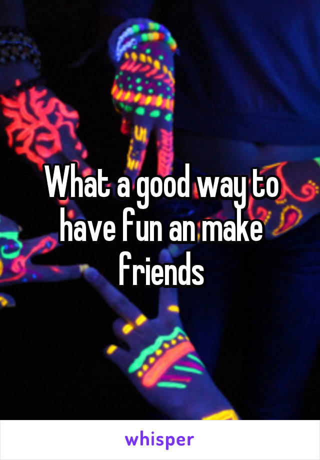 What a good way to have fun an make friends