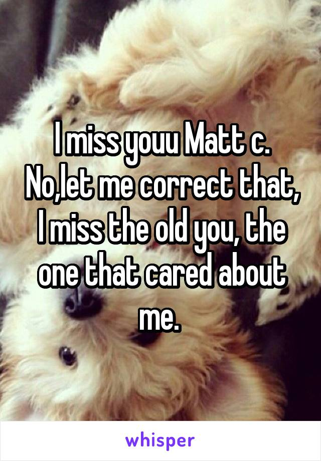 I miss youu Matt c. No,let me correct that, I miss the old you, the one that cared about me.