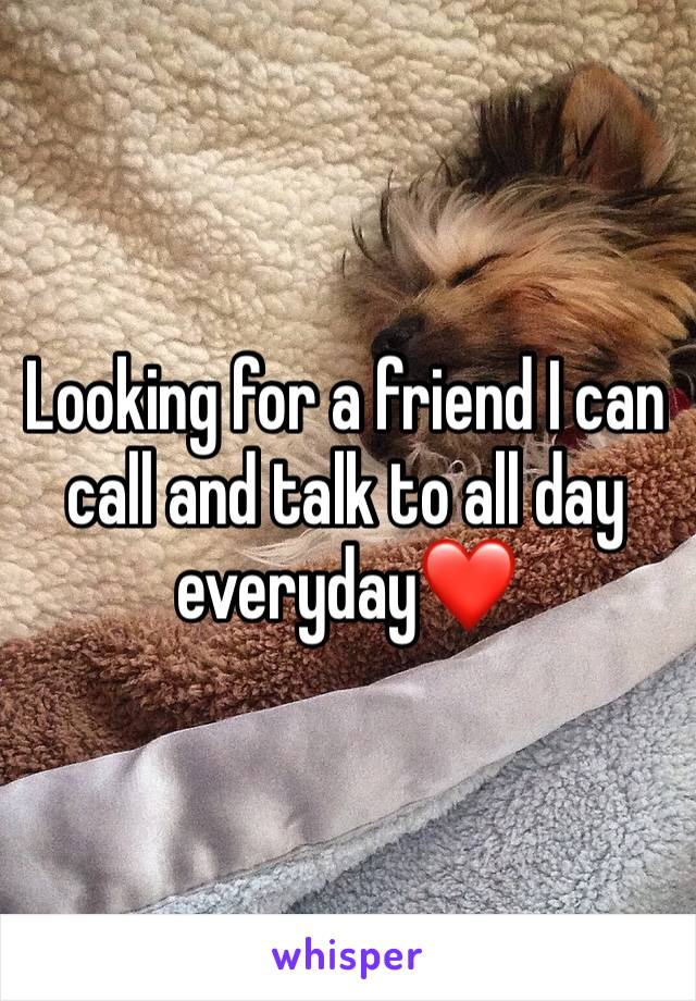 Looking for a friend I can call and talk to all day everyday❤️
