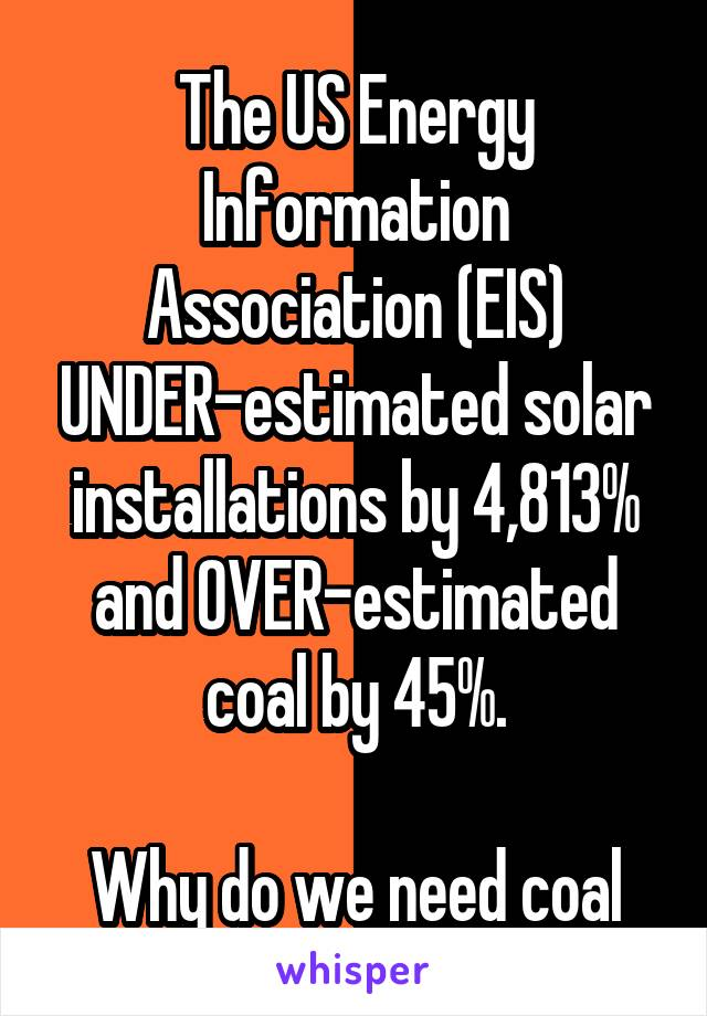 The US Energy Information Association (EIS) UNDER-estimated solar installations by 4,813% and OVER-estimated coal by 45%.  Why do we need coal again?