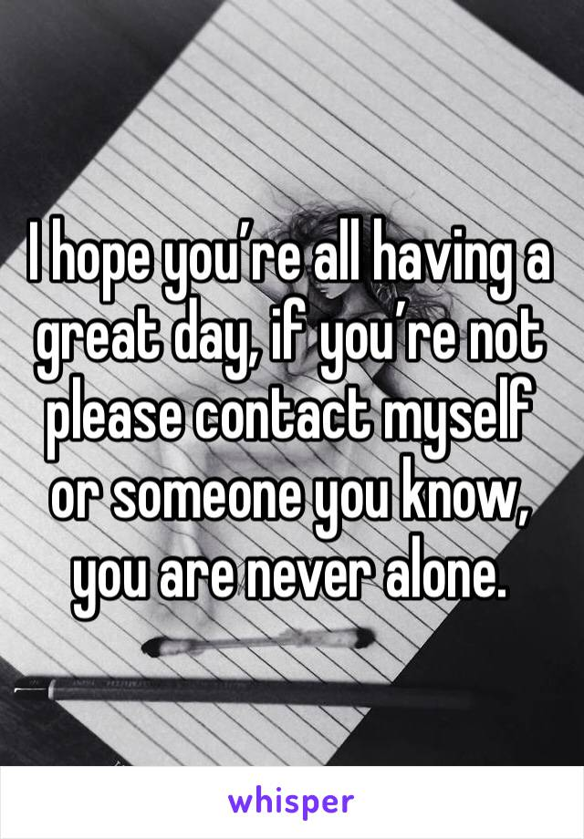 I hope you're all having a great day, if you're not please contact myself or someone you know, you are never alone.