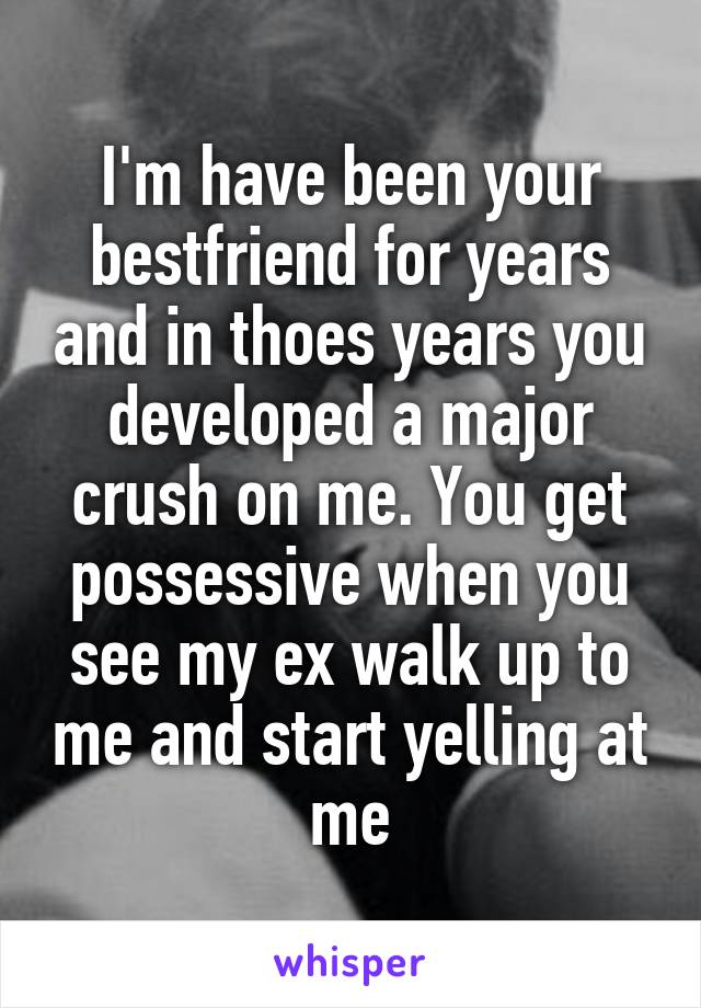 I'm have been your bestfriend for years and in thoes years you developed a major crush on me. You get possessive when you see my ex walk up to me and start yelling at me