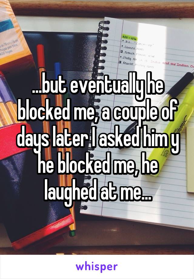 ...but eventually he blocked me, a couple of days later I asked him y he blocked me, he laughed at me...