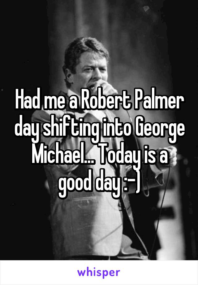 Had me a Robert Palmer day shifting into George Michael... Today is a good day :-)