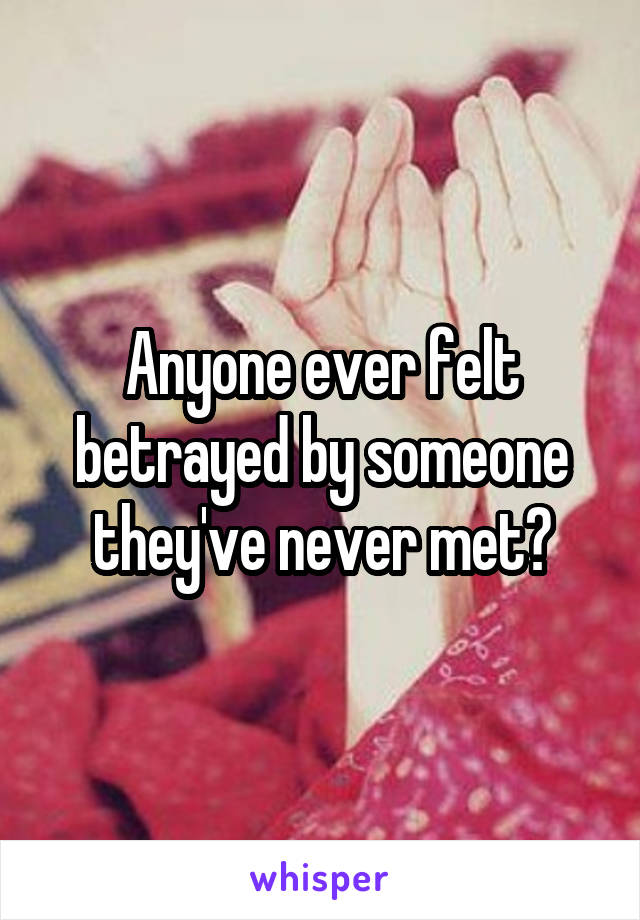 Anyone ever felt betrayed by someone they've never met?